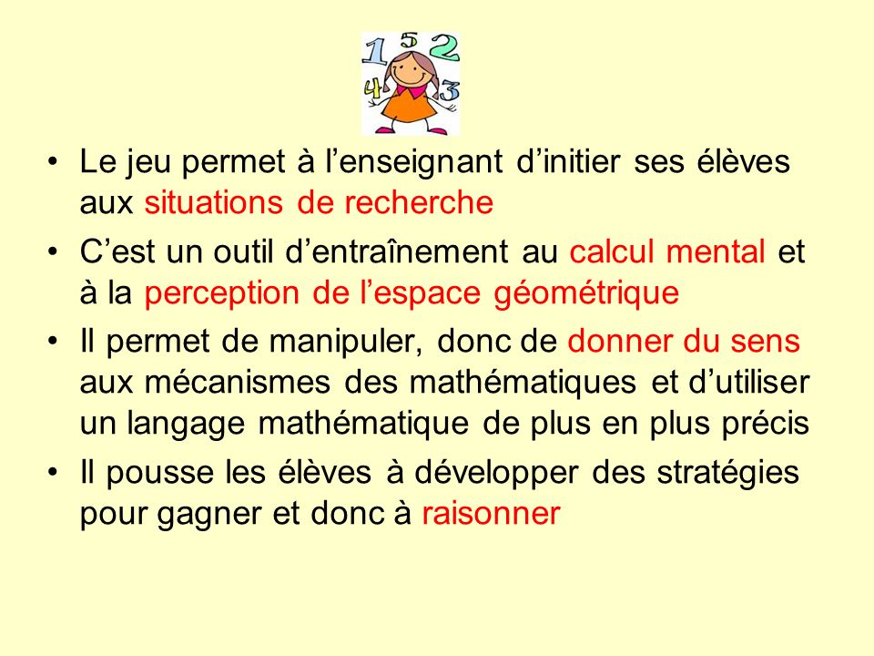 Le jeu permet à lenseignant dinitier ses élèves aux situations de recherche Cest un outil dentraînement au calcul mental et à la perception de lespace