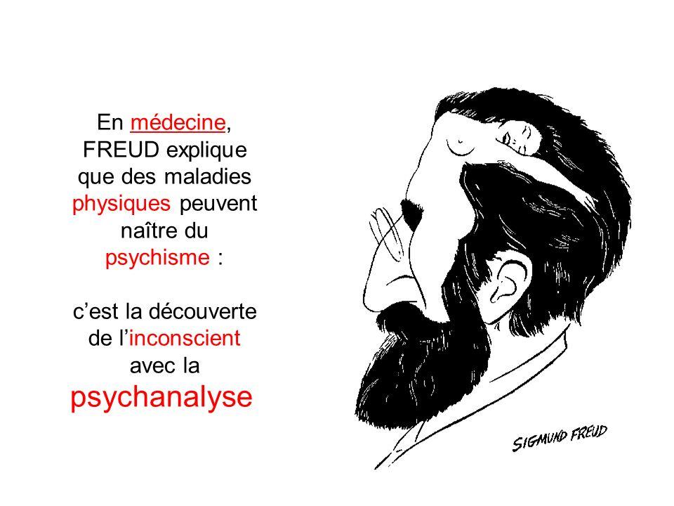 En médecine, FREUD explique que des maladies physiques peuvent naître du psychisme : cest la découverte de linconscient avec la psychanalyse