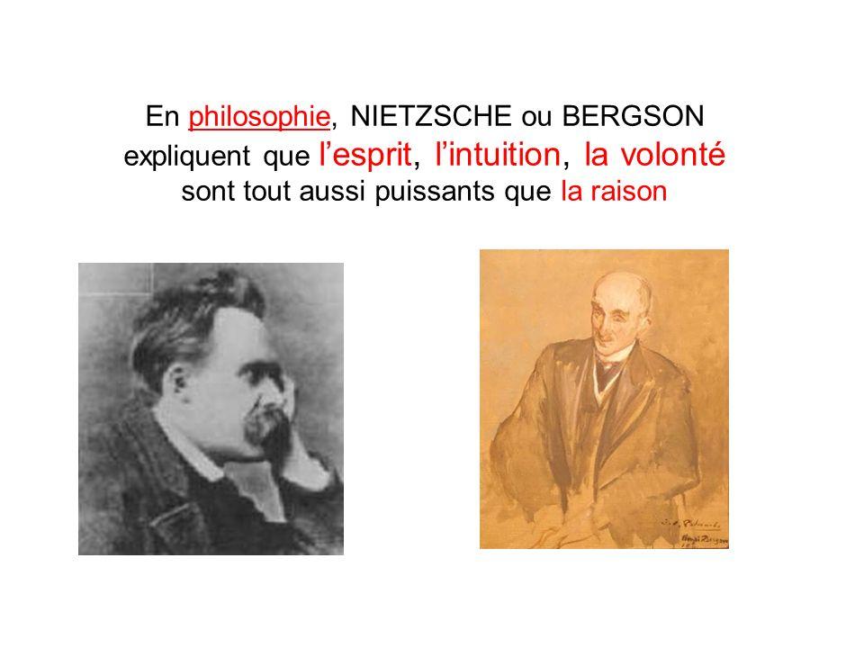 En philosophie, NIETZSCHE ou BERGSON expliquent que lesprit, lintuition, la volonté sont tout aussi puissants que la raison