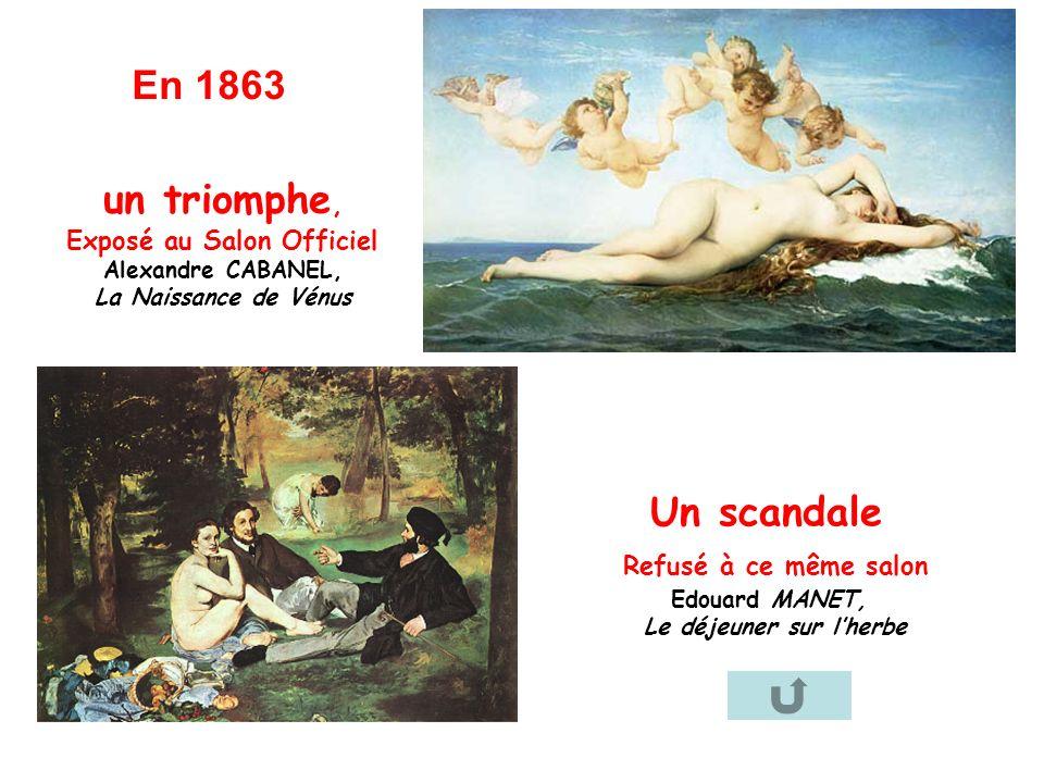 un triomphe, Exposé au Salon Officiel Alexandre CABANEL, La Naissance de Vénus En 1863 Un scandale Refusé à ce même salon Edouard MANET, Le déjeuner s