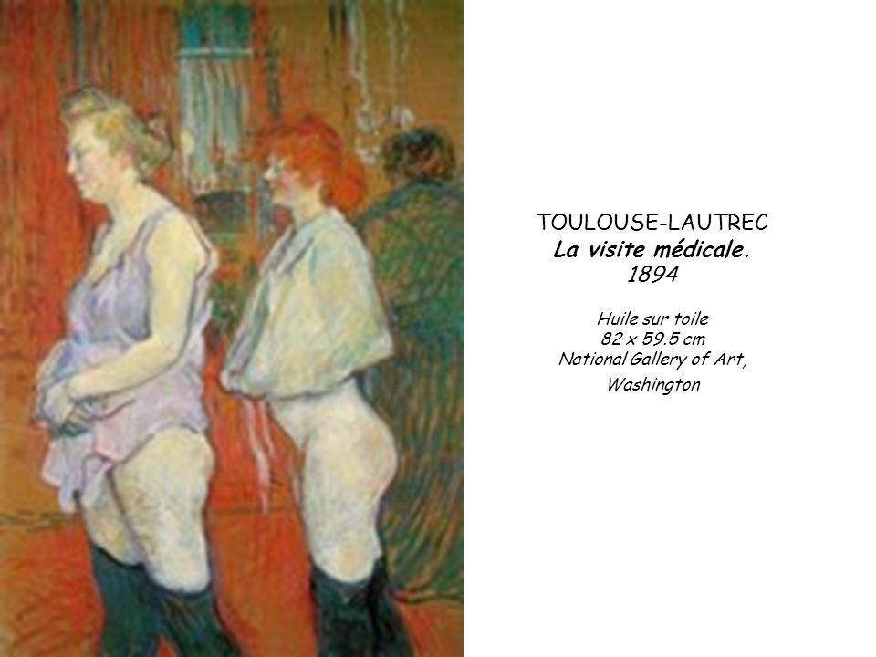 TOULOUSE-LAUTREC La visite médicale. 1894 Huile sur toile 82 x 59.5 cm National Gallery of Art, Washington