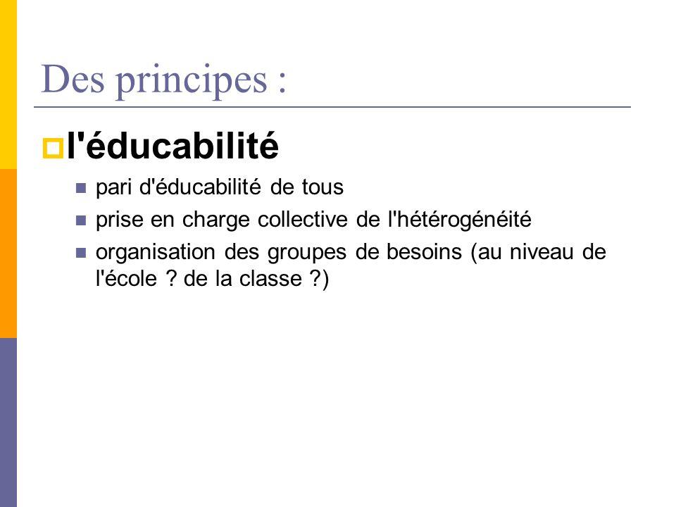 Des principes : l'éducabilité pari d'éducabilité de tous prise en charge collective de l'hétérogénéité organisation des groupes de besoins (au niveau