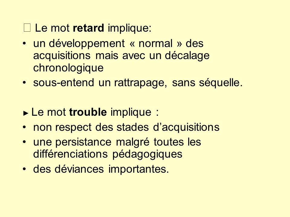 Le mot retard implique: un développement « normal » des acquisitions mais avec un décalage chronologique sous-entend un rattrapage, sans séquelle. Le