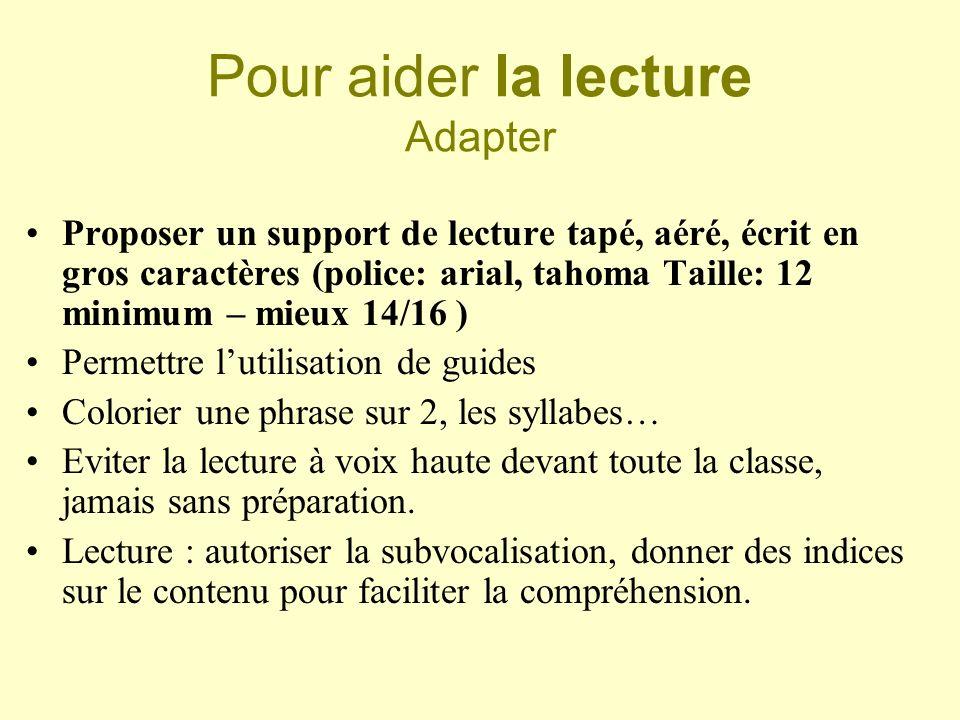 Pour aider la lecture Adapter Proposer un support de lecture tapé, aéré, écrit en gros caractères (police: arial, tahoma Taille: 12 minimum – mieux 14
