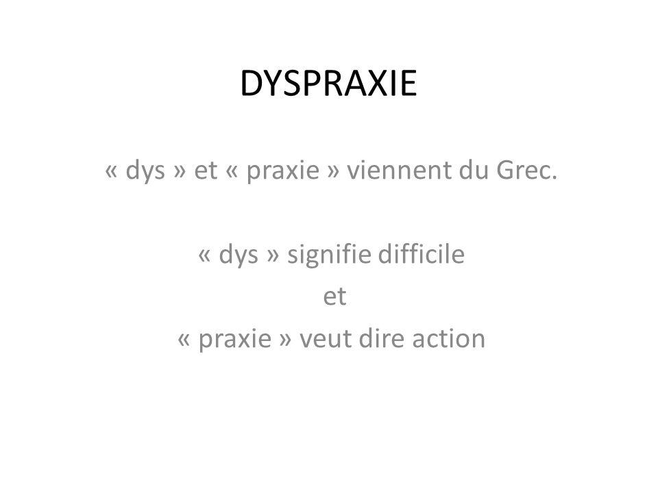 DYSPRAXIE « dys » et « praxie » viennent du Grec. « dys » signifie difficile et « praxie » veut dire action