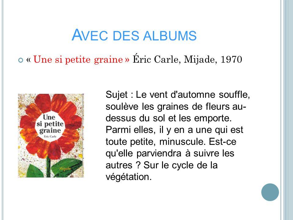 A VEC DES ALBUMS « Une si petite graine » Éric Carle, Mijade, 1970 Sujet : Le vent d'automne souffle, soulève les graines de fleurs au- dessus du sol
