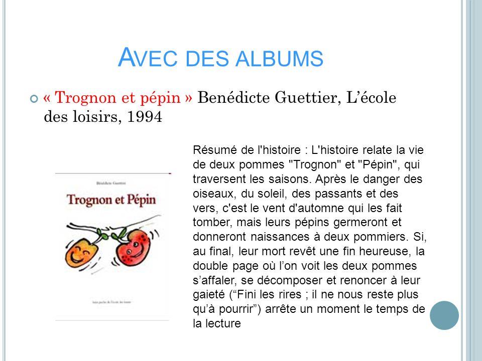 A VEC DES ALBUMS « Trognon et pépin » Benédicte Guettier, Lécole des loisirs, 1994 Résumé de l'histoire : L'histoire relate la vie de deux pommes