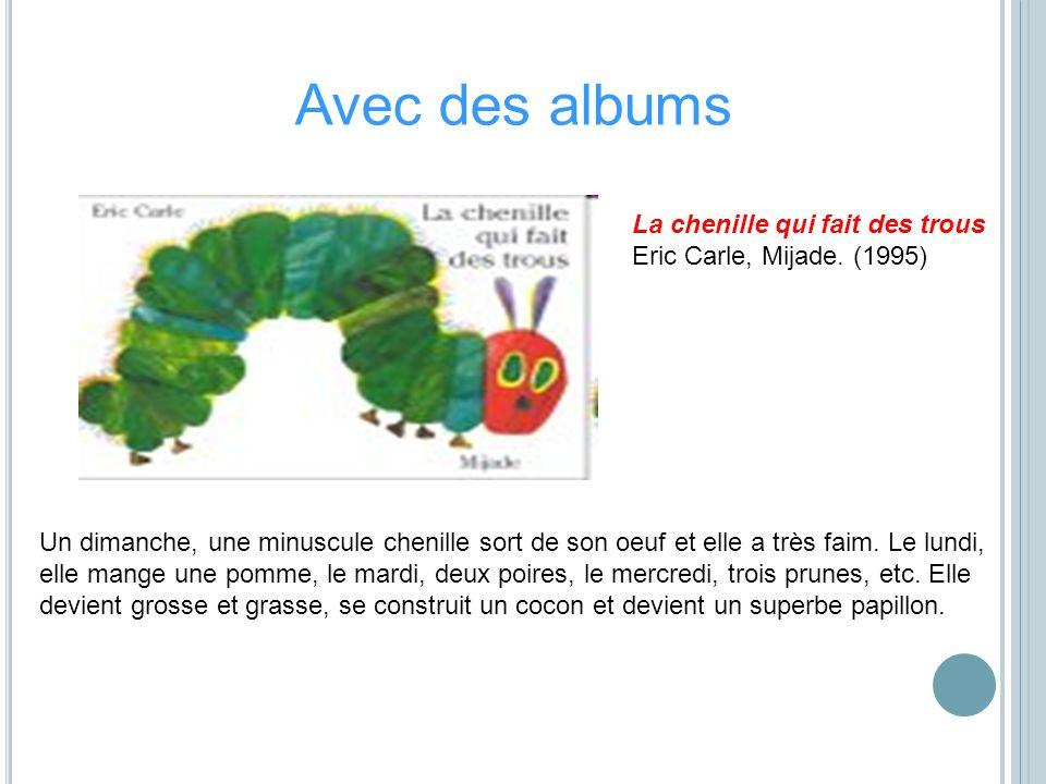 La chenille qui fait des trous Eric Carle, Mijade. (1995) Un dimanche, une minuscule chenille sort de son oeuf et elle a très faim. Le lundi, elle man