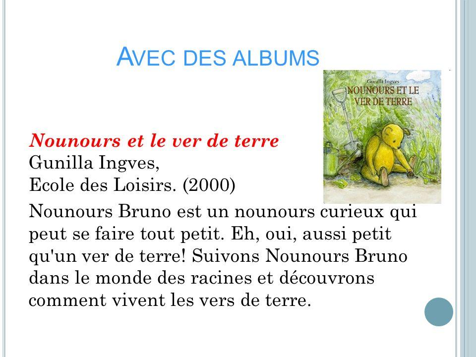 A VEC DES ALBUMS Nounours et le ver de terre Gunilla Ingves, Ecole des Loisirs. (2000) Nounours Bruno est un nounours curieux qui peut se faire tout p
