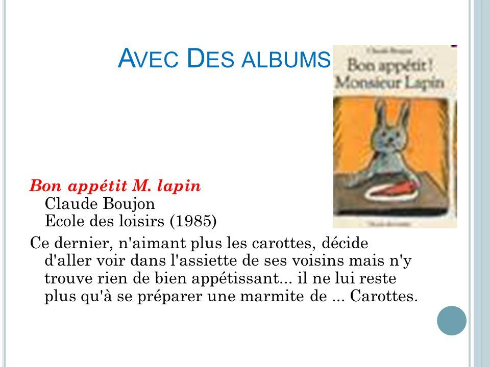 A VEC D ES ALBUMS Bon appétit M. lapin Claude Boujon Ecole des loisirs (1985) Ce dernier, n'aimant plus les carottes, décide d'aller voir dans l'assie