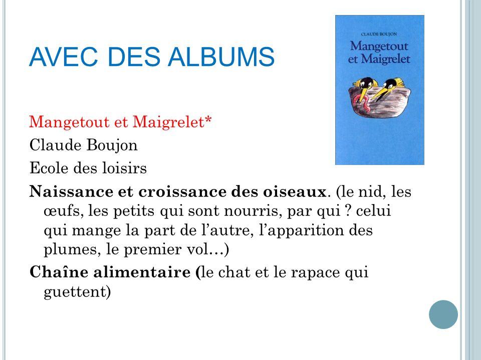 AVEC DES ALBUMS Mangetout et Maigrelet* Claude Boujon Ecole des loisirs Naissance et croissance des oiseaux. (le nid, les œufs, les petits qui sont no