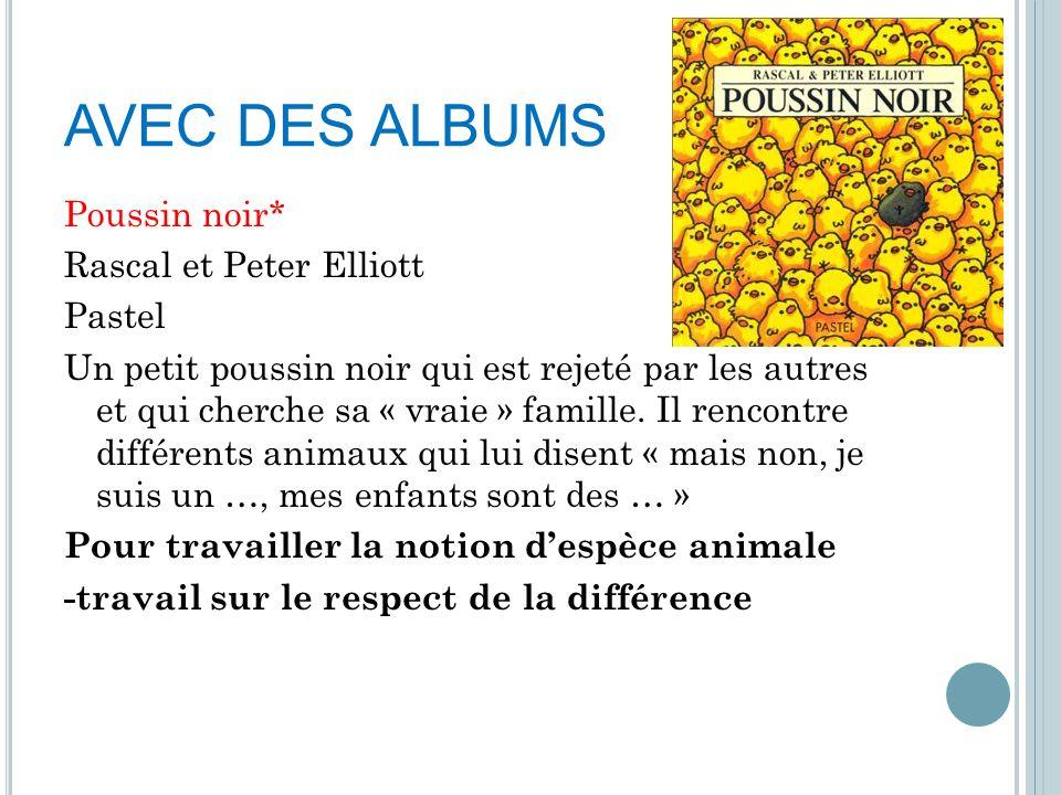 AVEC DES ALBUMS Poussin noir* Rascal et Peter Elliott Pastel Un petit poussin noir qui est rejeté par les autres et qui cherche sa « vraie » famille.