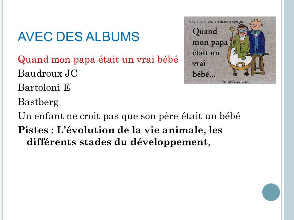 AVEC DES ALBUMS Quand mon papa était un vrai bébé Baudroux JC Bartoloni E Bastberg Un enfant ne croit pas que son père était un bébé Pistes : Lévoluti