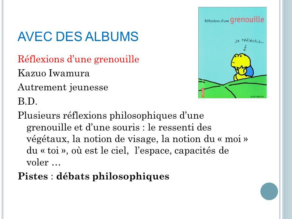 AVEC DES ALBUMS Réflexions dune grenouille Kazuo Iwamura Autrement jeunesse B.D. Plusieurs réflexions philosophiques dune grenouille et dune souris :
