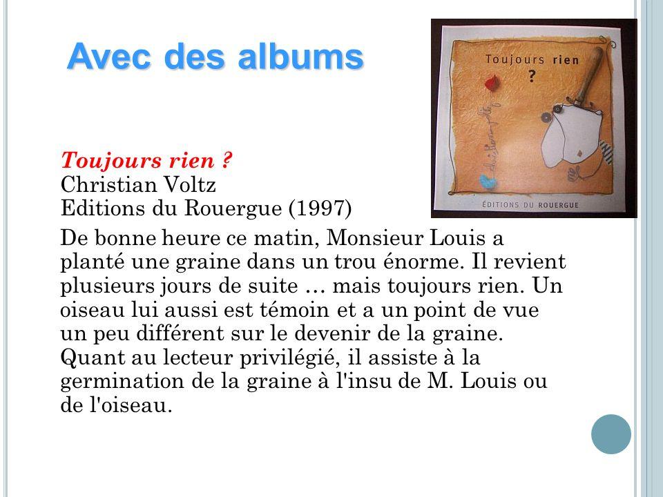 Toujours rien ? Christian Voltz Editions du Rouergue (1997) De bonne heure ce matin, Monsieur Louis a planté une graine dans un trou énorme. Il revien