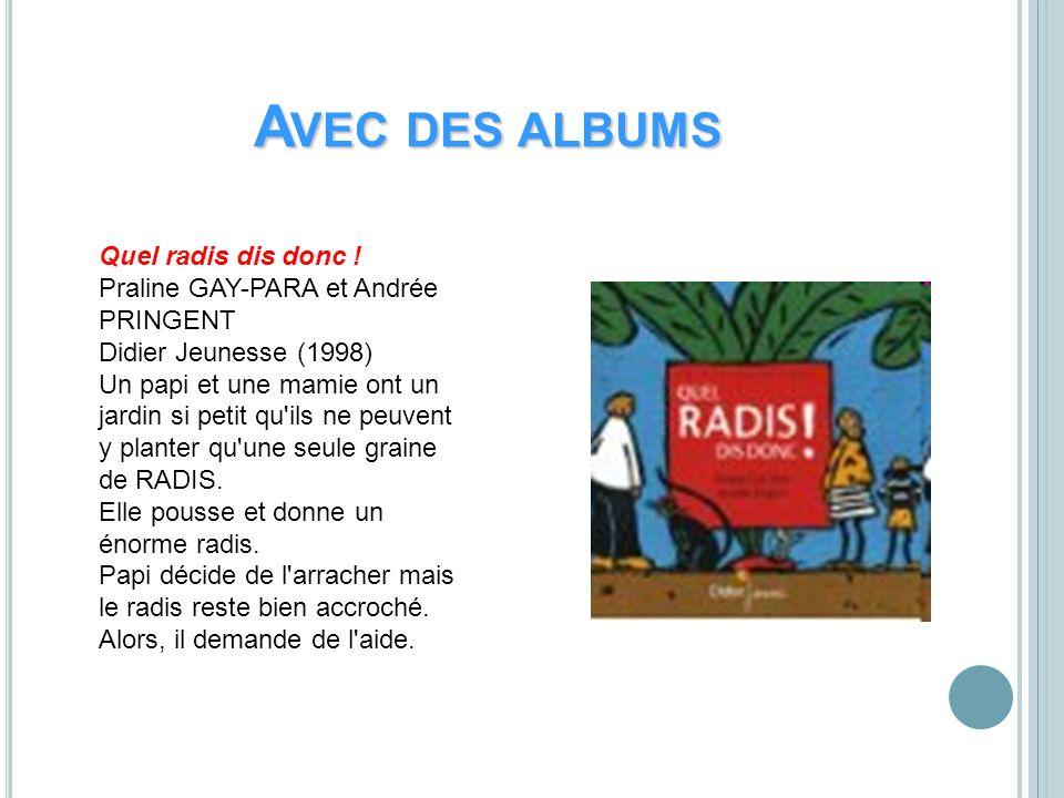 A VEC DES ALBUMS Quel radis dis donc ! Praline GAY-PARA et Andrée PRINGENT Didier Jeunesse (1998) Un papi et une mamie ont un jardin si petit qu'ils n