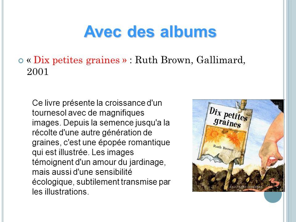 « Dix petites graines » : Ruth Brown, Gallimard, 2001 Avec des albums Ce livre présente la croissance d'un tournesol avec de magnifiques images. Depui