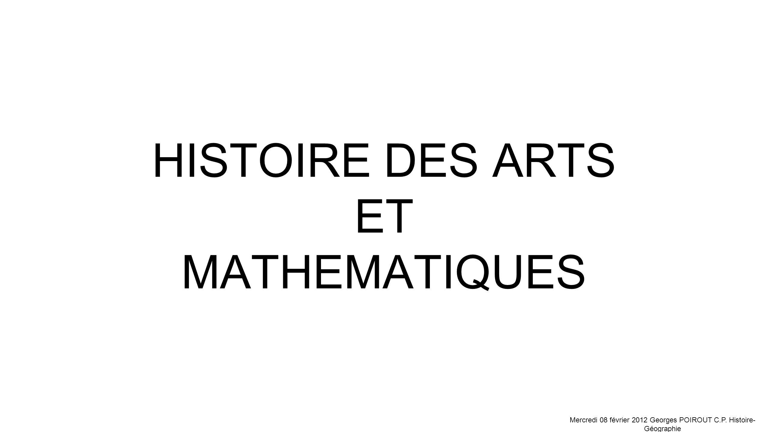 HISTOIRE DES ARTS ET MATHEMATIQUES Mercredi 08 février 2012 Georges POIROUT C.P. Histoire- Géographie