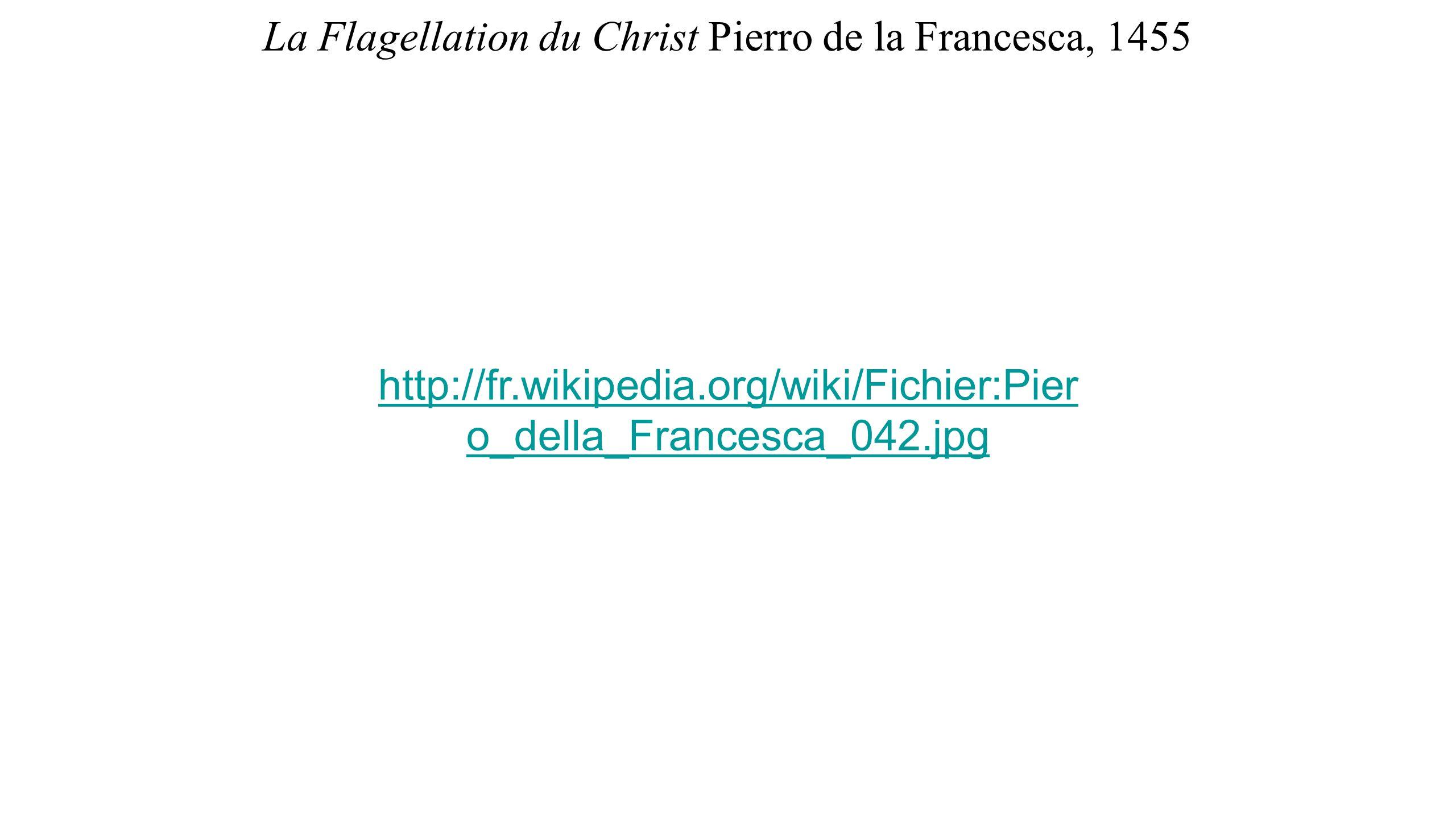La Flagellation du Christ Pierro de la Francesca, 1455 http://fr.wikipedia.org/wiki/Fichier:Pier o_della_Francesca_042.jpg