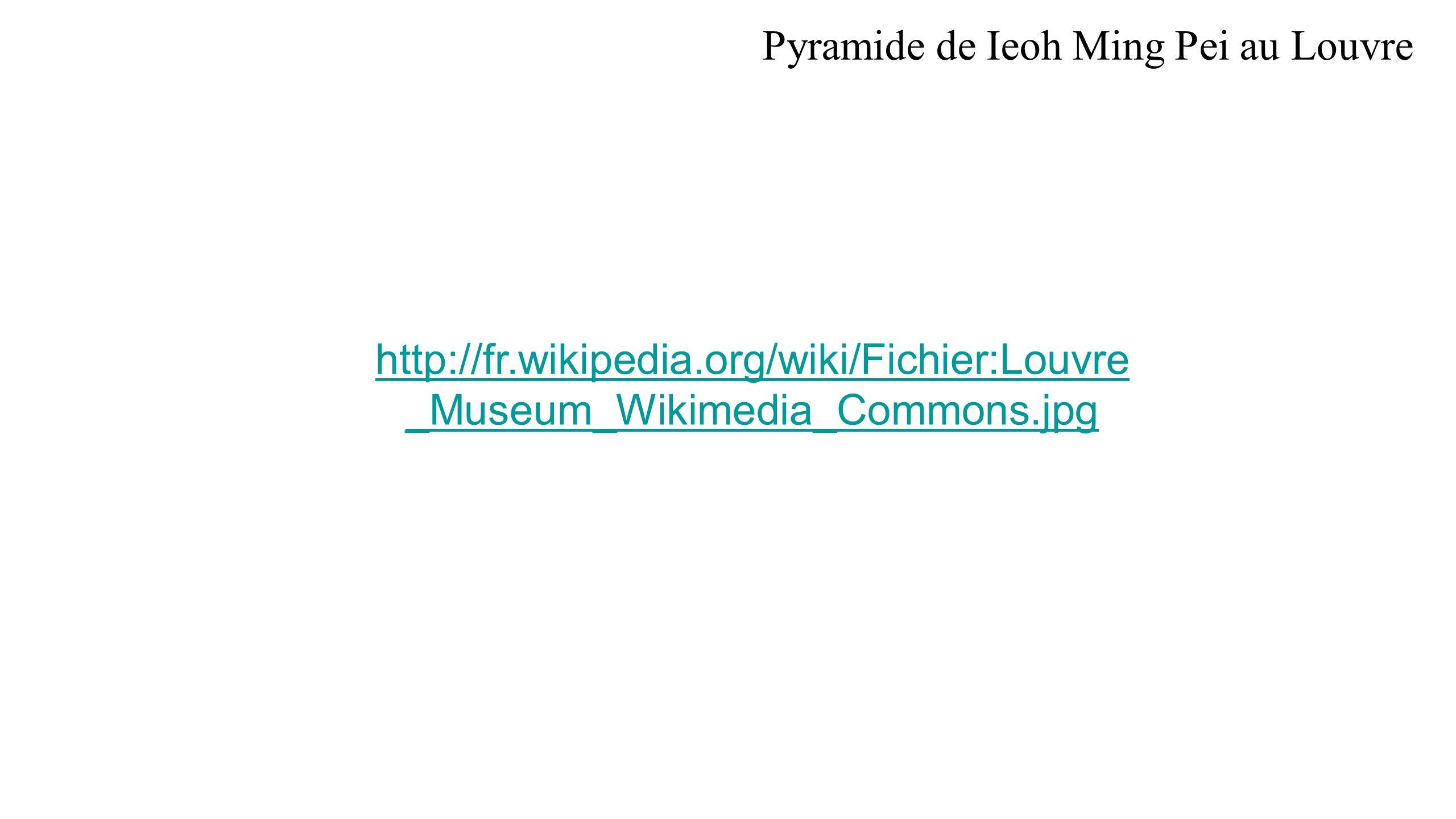 Pyramide de Ieoh Ming Pei au Louvre http://fr.wikipedia.org/wiki/Fichier:Louvre _Museum_Wikimedia_Commons.jpg