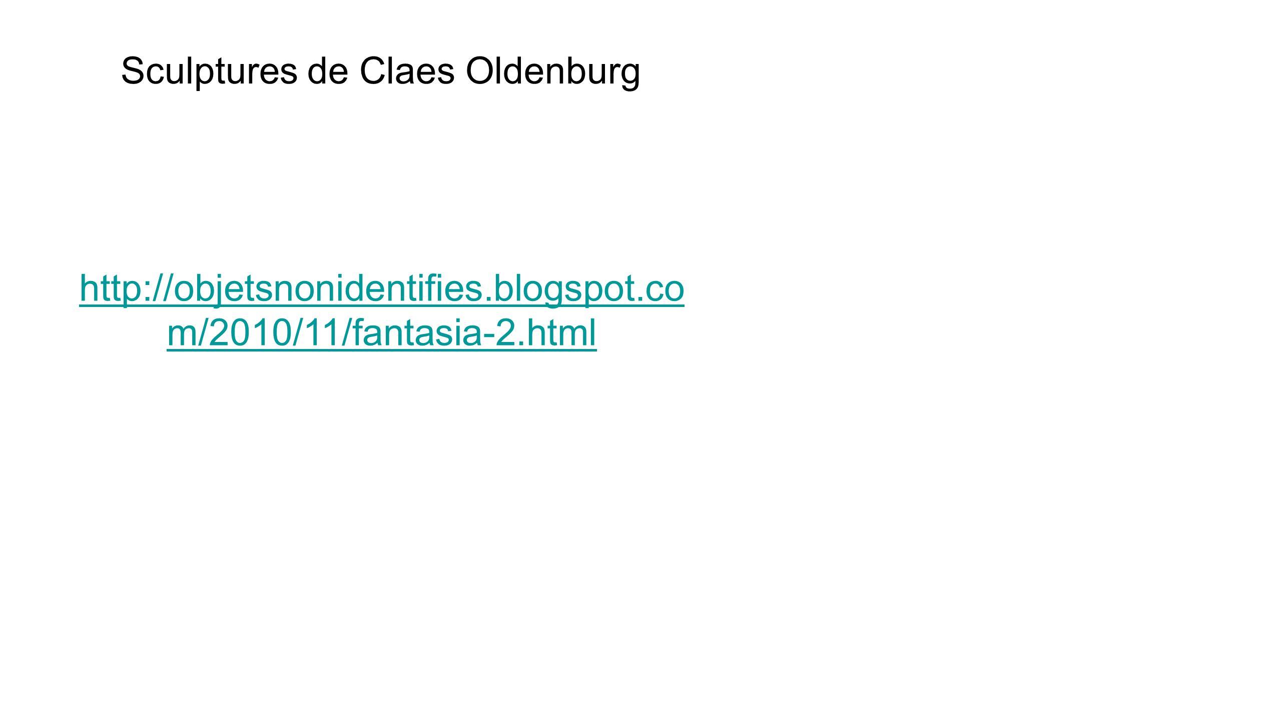 Sculptures de Claes Oldenburg http://objetsnonidentifies.blogspot.co m/2010/11/fantasia-2.html