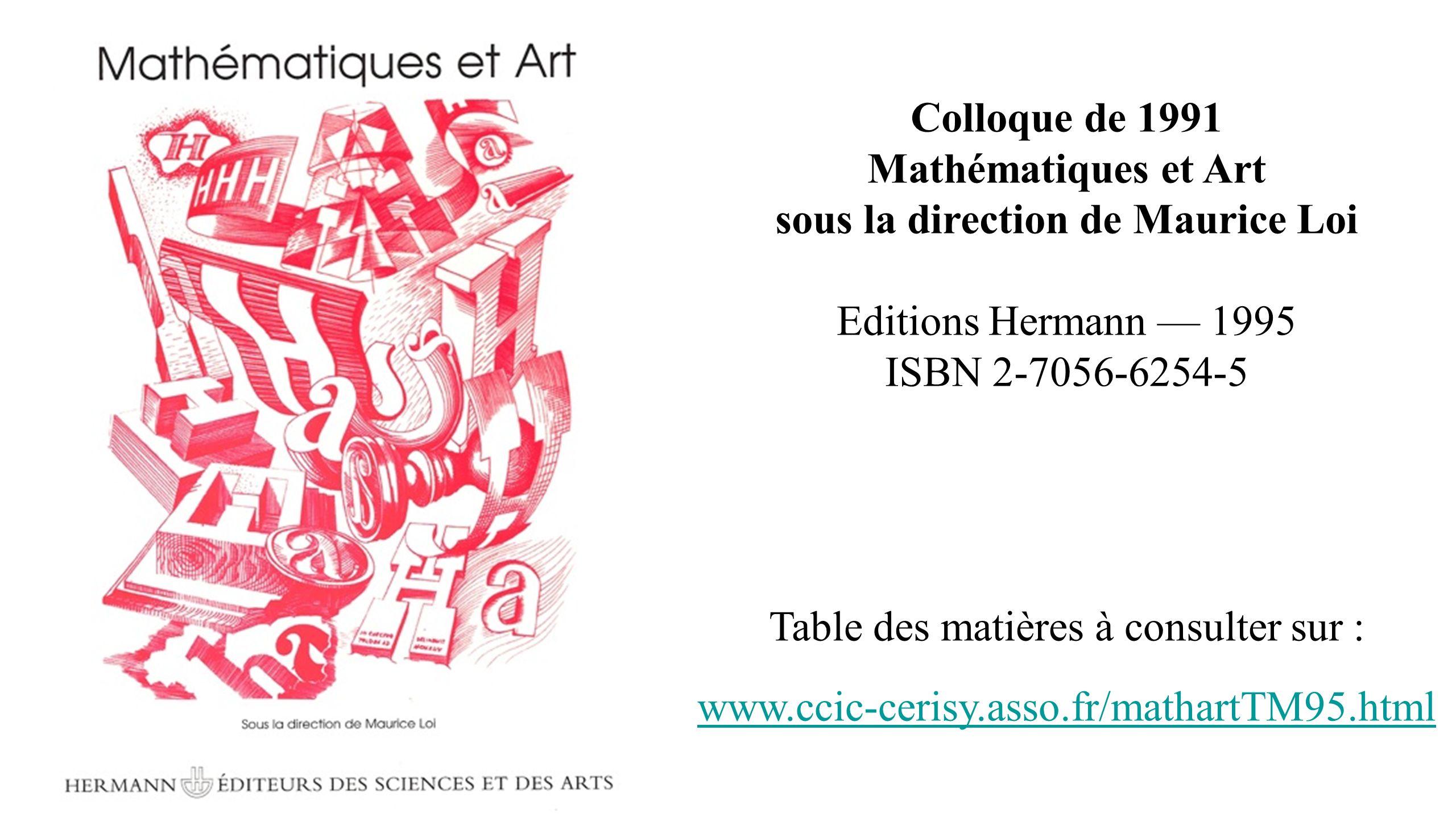 Colloque de 1991 Mathématiques et Art sous la direction de Maurice Loi Editions Hermann 1995 ISBN 2-7056-6254-5 Table des matières à consulter sur : w