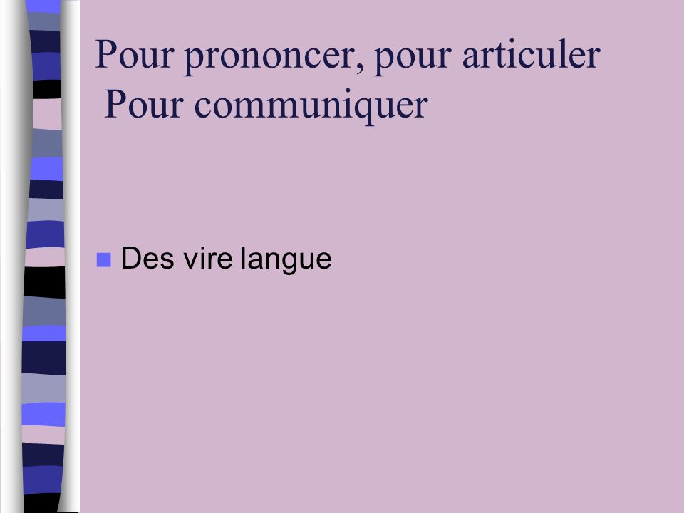 Pour prononcer, pour articuler Pour communiquer Des vire langue