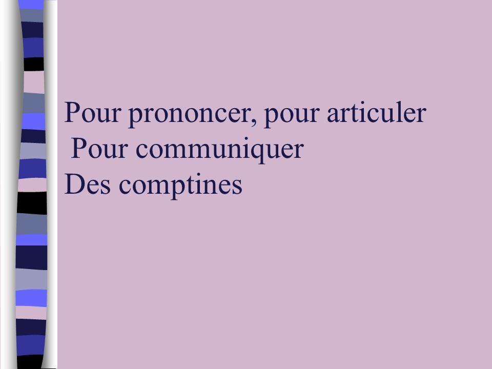 Pour prononcer, pour articuler Pour communiquer Des comptines