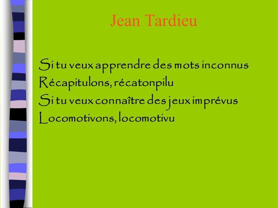 Jean Tardieu Si tu veux apprendre des mots inconnus Récapitulons, récatonpilu Si tu veux connaître des jeux imprévus Locomotivons, locomotivu