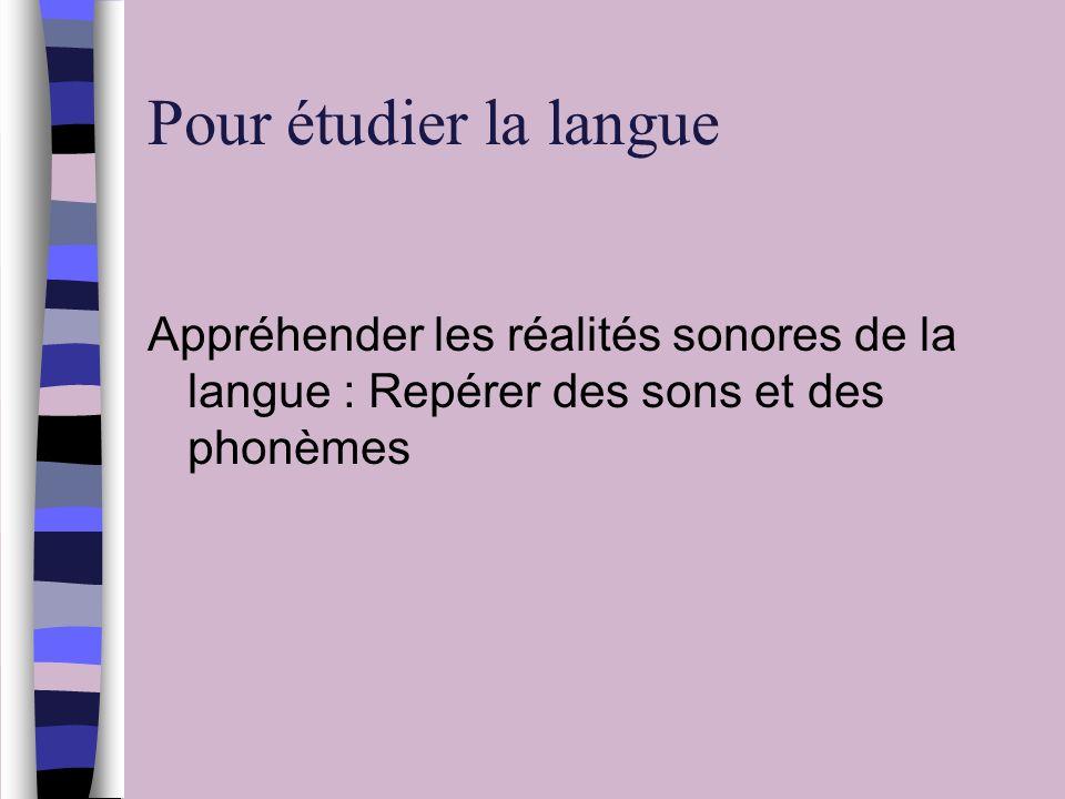 Pour étudier la langue Appréhender les réalités sonores de la langue : Repérer des sons et des phonèmes