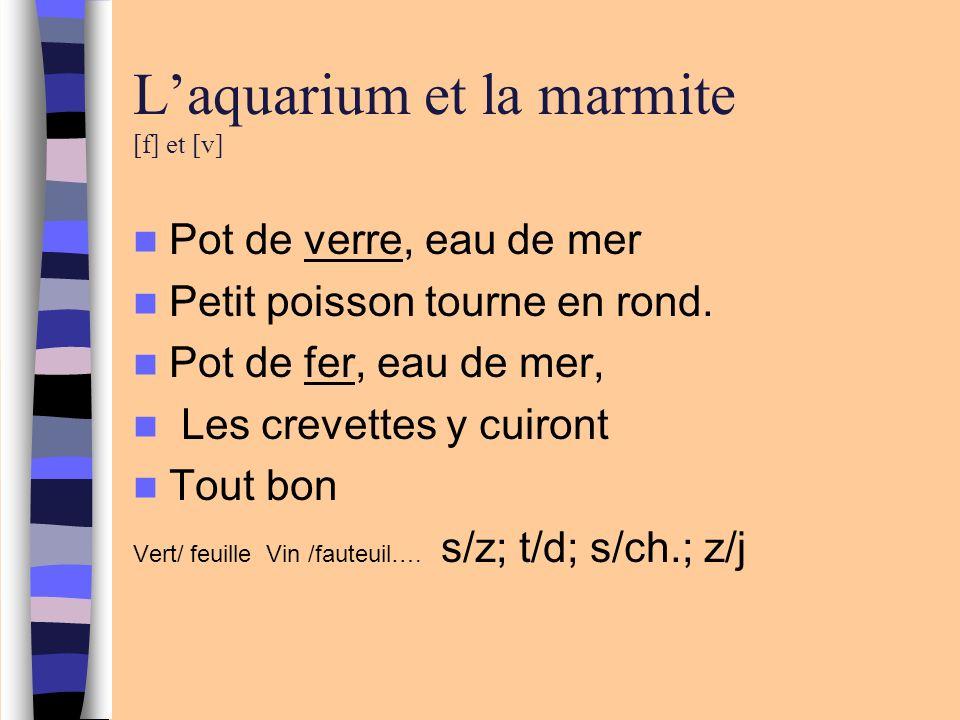 Laquarium et la marmite [f] et [v] Pot de verre, eau de mer Petit poisson tourne en rond. Pot de fer, eau de mer, Les crevettes y cuiront Tout bon Ver