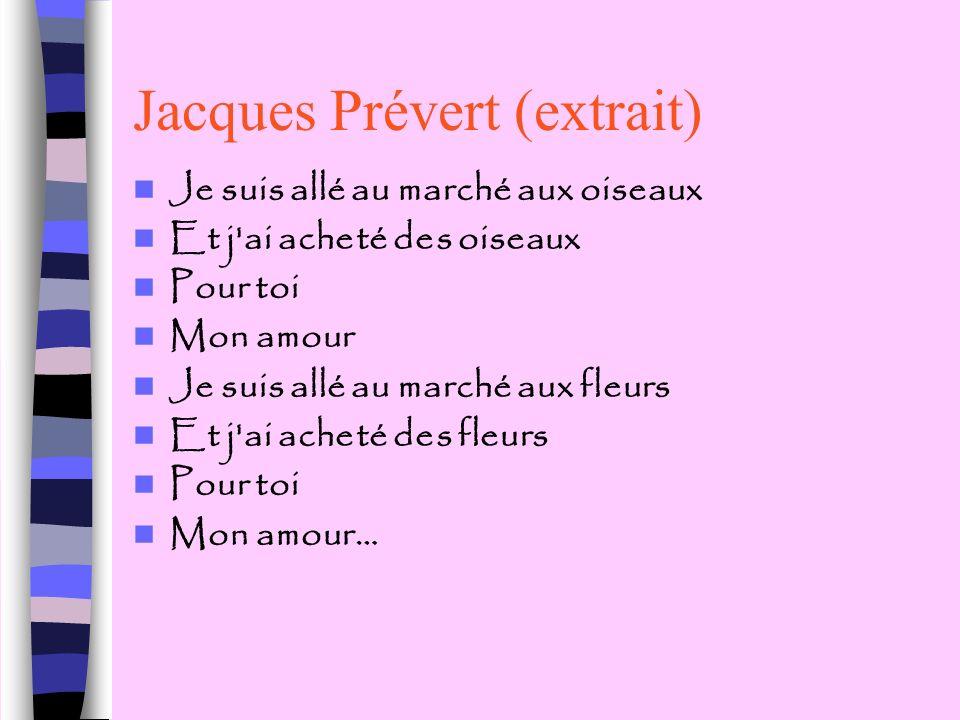 Jacques Prévert (extrait) Je suis allé au marché aux oiseaux Et j'ai acheté des oiseaux Pour toi Mon amour Je suis allé au marché aux fleurs Et j'ai a