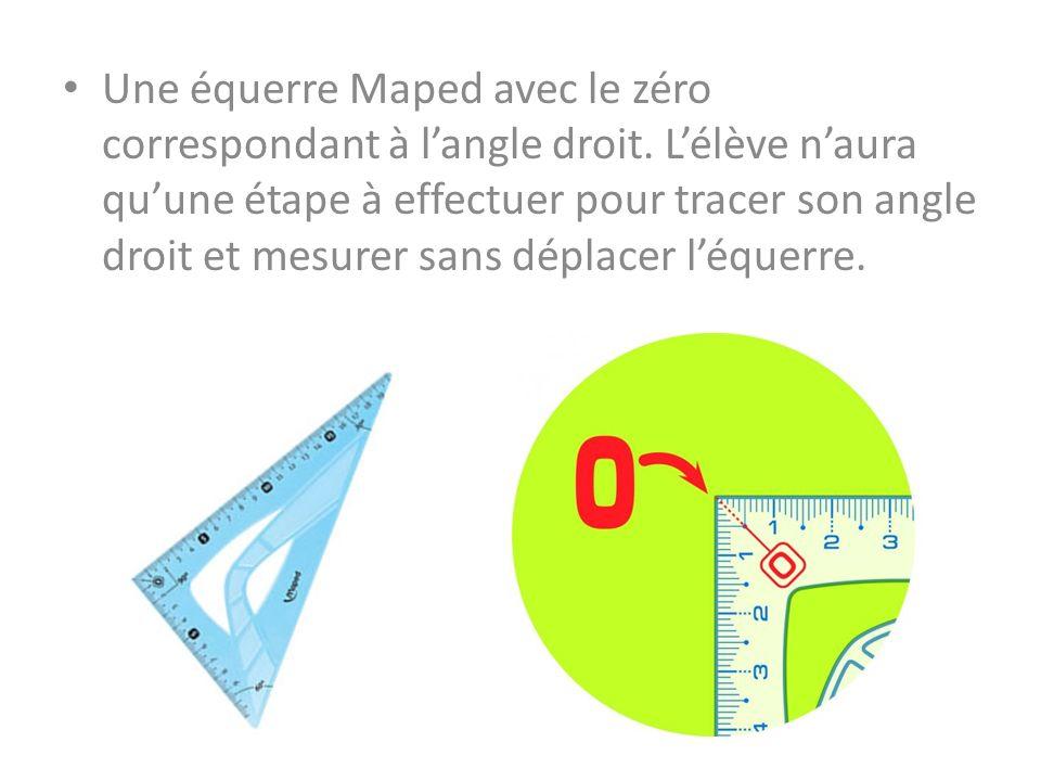 Une équerre Maped avec le zéro correspondant à langle droit. Lélève naura quune étape à effectuer pour tracer son angle droit et mesurer sans déplacer