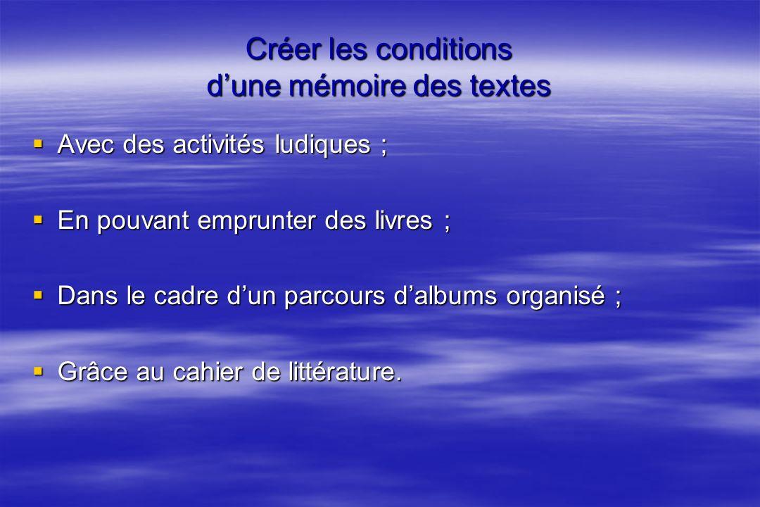 Créer les conditions dune mémoire des textes Avec des activités ludiques ; En pouvant emprunter des livres ; Dans le cadre dun parcours dalbums organisé ; Grâce au cahier de littérature.