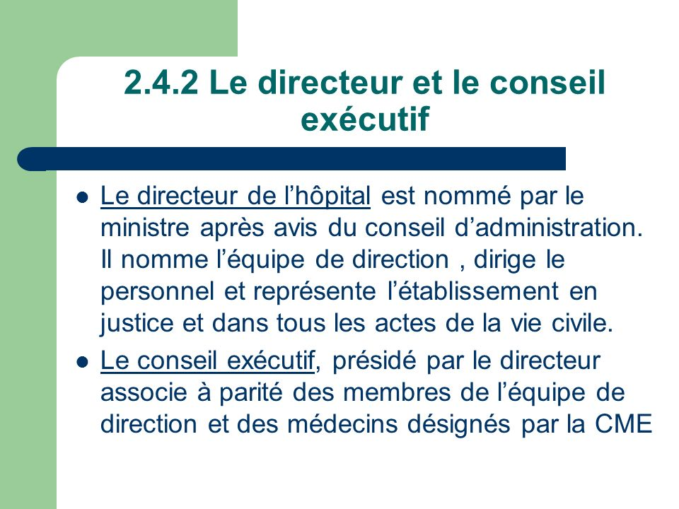 2.4.2 Le directeur et le conseil exécutif Le directeur de lhôpital est nommé par le ministre après avis du conseil dadministration. Il nomme léquipe d