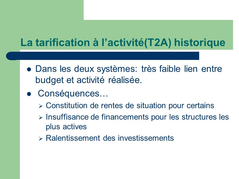 La tarification à lactivité(T2A) historique Dans les deux systèmes: très faible lien entre budget et activité réalisée. Conséquences… Constitution de