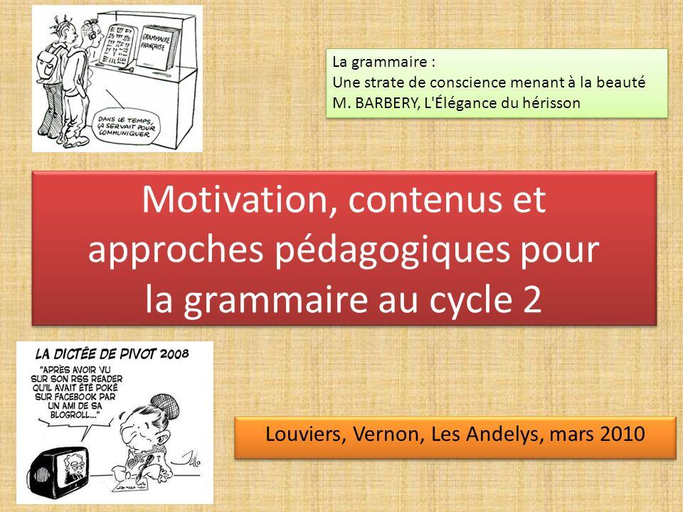 Motivation, contenus et approches pédagogiques pour la grammaire au cycle 2 Louviers, Vernon, Les Andelys, mars 2010 La grammaire : Une strate de cons
