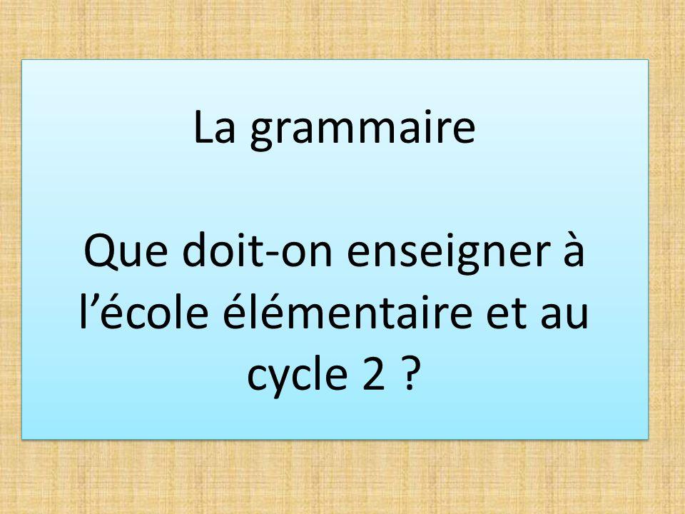 La grammaire Que doit-on enseigner à lécole élémentaire et au cycle 2 ?