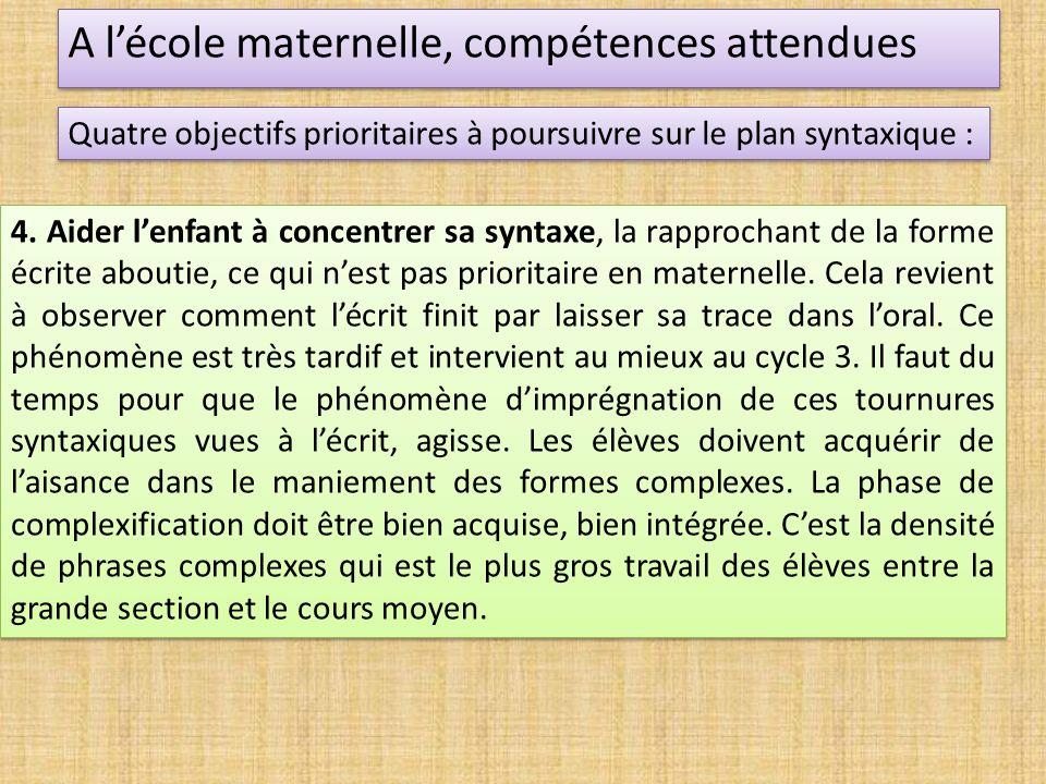 A lécole maternelle, compétences attendues Quatre objectifs prioritaires à poursuivre sur le plan syntaxique : 4. Aider lenfant à concentrer sa syntax