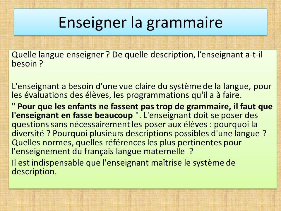 Enseigner la grammaire Quelle langue enseigner ? De quelle description, lenseignant a-t-il besoin ? L'enseignant a besoin d'une vue claire du système