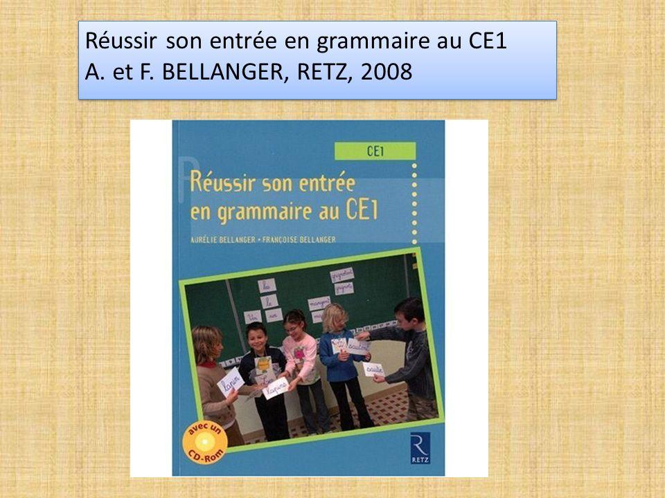 Réussir son entrée en grammaire au CE1 A. et F. BELLANGER, RETZ, 2008 Réussir son entrée en grammaire au CE1 A. et F. BELLANGER, RETZ, 2008