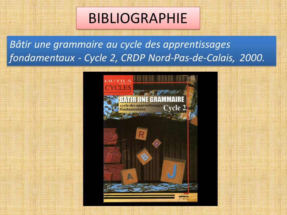 BIBLIOGRAPHIE Bâtir une grammaire au cycle des apprentissages fondamentaux - Cycle 2, CRDP Nord-Pas-de-Calais, 2000.