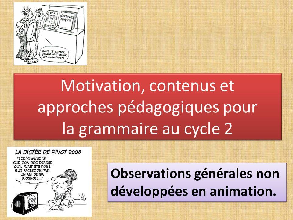 Motivation, contenus et approches pédagogiques pour la grammaire au cycle 2 Observations générales non développées en animation.