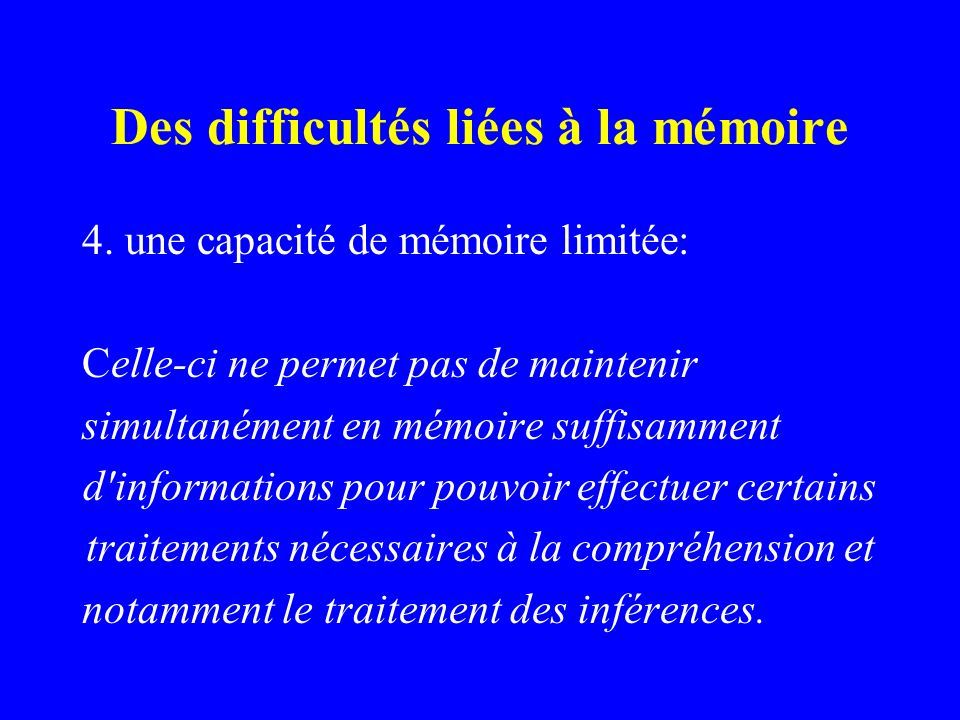 Des difficultés liées à la mémoire 4. une capacité de mémoire limitée: Celle-ci ne permet pas de maintenir simultanément en mémoire suffisamment d'inf