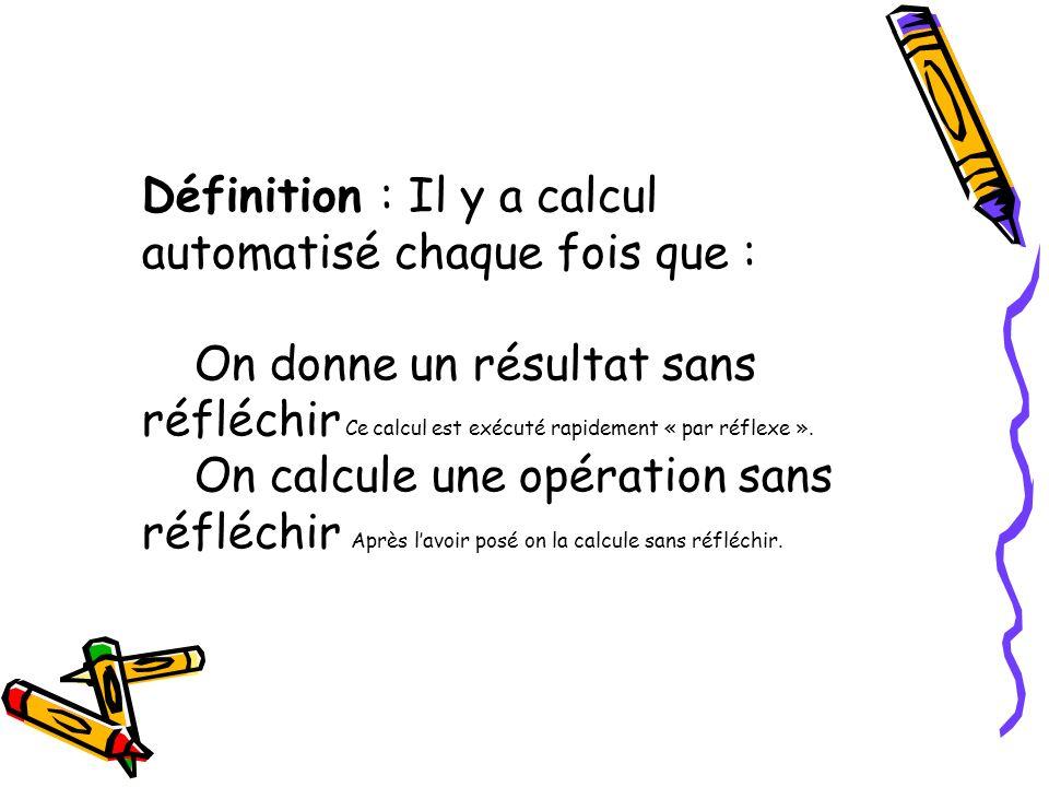 Définition : Il y a calcul automatisé chaque fois que : On donne un résultat sans réfléchir Ce calcul est exécuté rapidement « par réflexe ». On calcu
