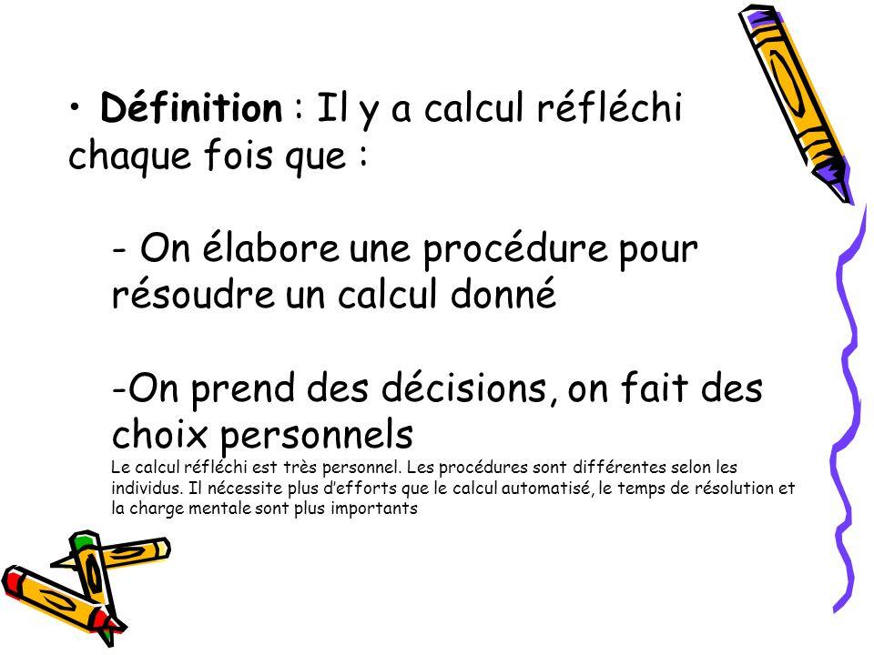 Définition : Il y a calcul réfléchi chaque fois que : - On élabore une procédure pour résoudre un calcul donné -On prend des décisions, on fait des ch