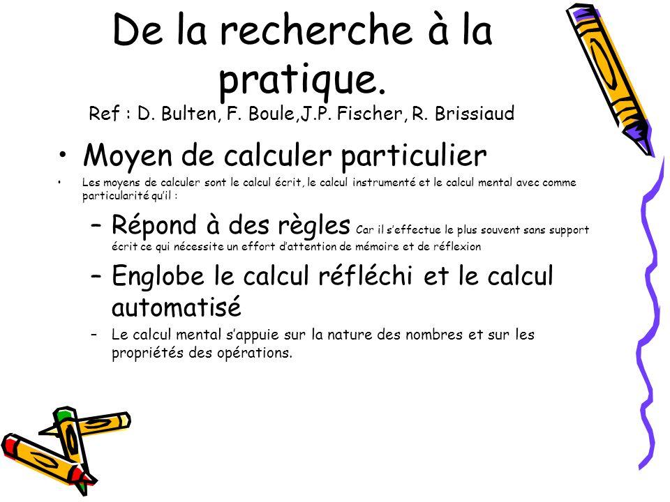De la recherche à la pratique. Ref : D. Bulten, F. Boule,J.P. Fischer, R. Brissiaud Moyen de calculer particulier Les moyens de calculer sont le calcu