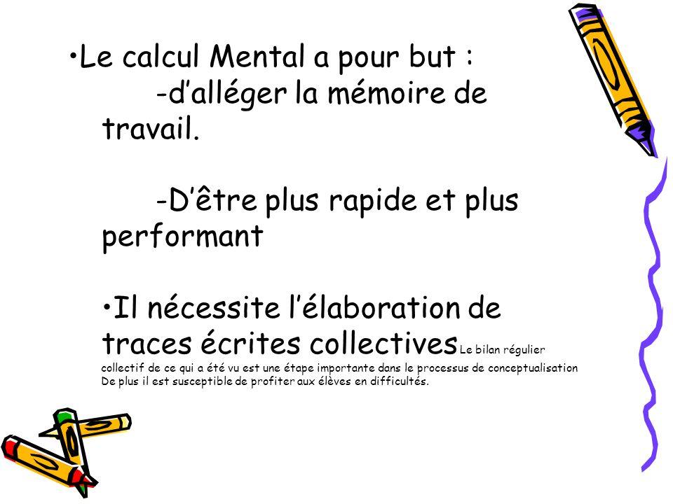 Le calcul Mental a pour but : -dalléger la mémoire de travail. -Dêtre plus rapide et plus performant Il nécessite lélaboration de traces écrites colle