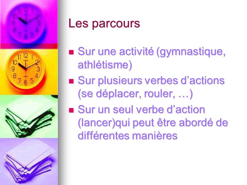 Les parcours Sur une activité (gymnastique, athlétisme) Sur une activité (gymnastique, athlétisme) Sur plusieurs verbes dactions (se déplacer, rouler, …) Sur plusieurs verbes dactions (se déplacer, rouler, …) Sur un seul verbe daction (lancer)qui peut être abordé de différentes manières Sur un seul verbe daction (lancer)qui peut être abordé de différentes manières