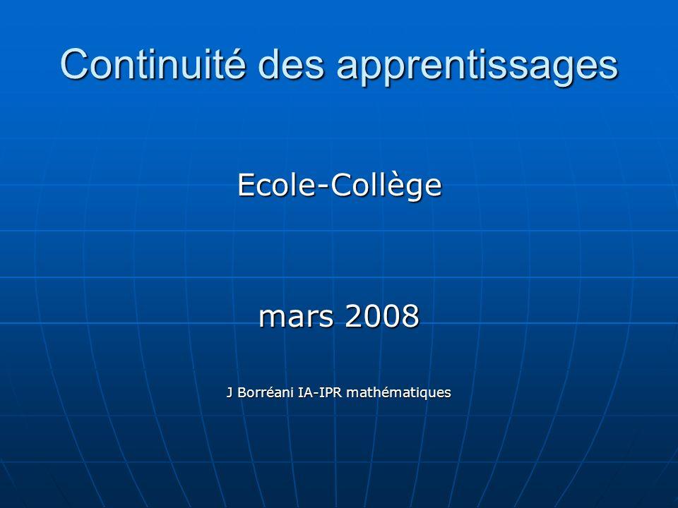 Continuité des apprentissages Ecole-Collège mars 2008 J Borréani IA-IPR mathématiques